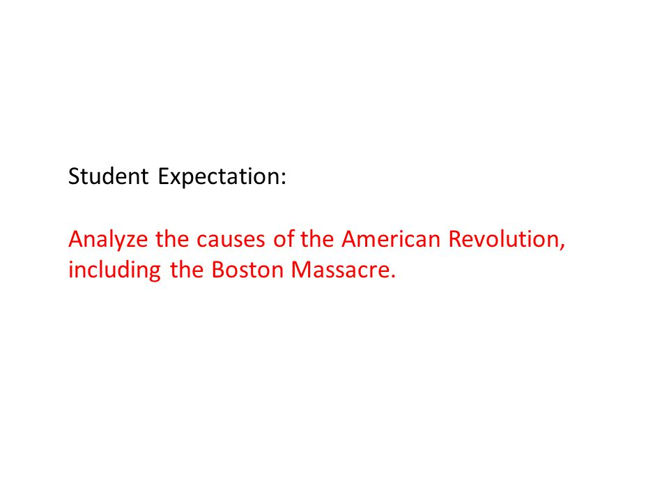 Student Expectation: Analyze the causes of the American Revolution, including the Boston Massacre.