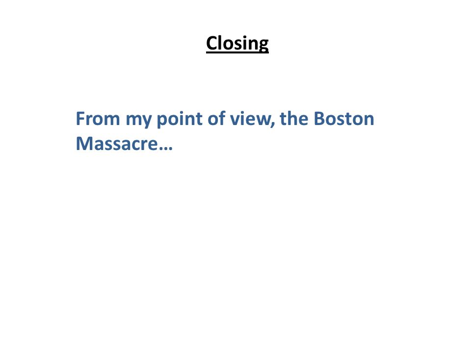 Closing From my point of view, the Boston Massacre…