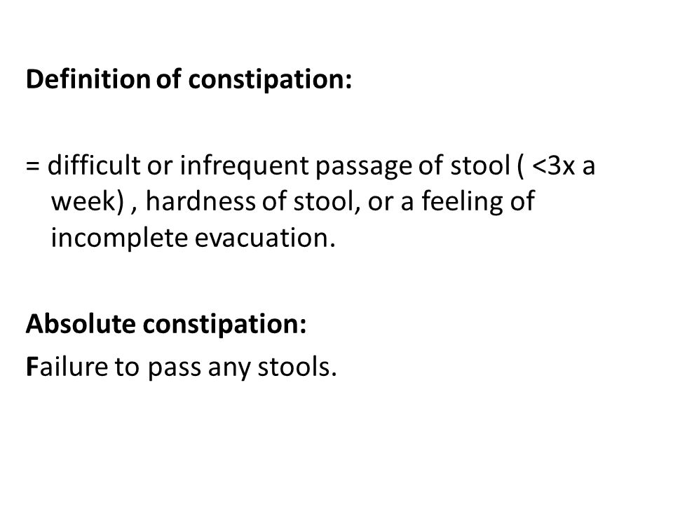 Definition of constipation: = difficult or infrequent passage of stool ( <3x a week), hardness of stool, or a feeling of incomplete evacuation. Absolu