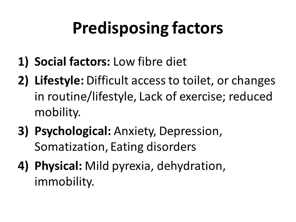 Predisposing factors 1)Social factors: Low fibre diet 2)Lifestyle: Difficult access to toilet, or changes in routine/lifestyle, Lack of exercise; reduced mobility.