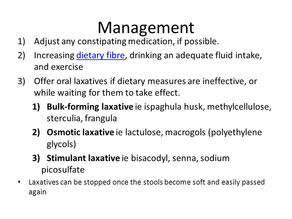 Management 1)Adjust any constipating medication, if possible. 2)Increasing dietary fibre, drinking an adequate fluid intake, and exercisedietary fibre