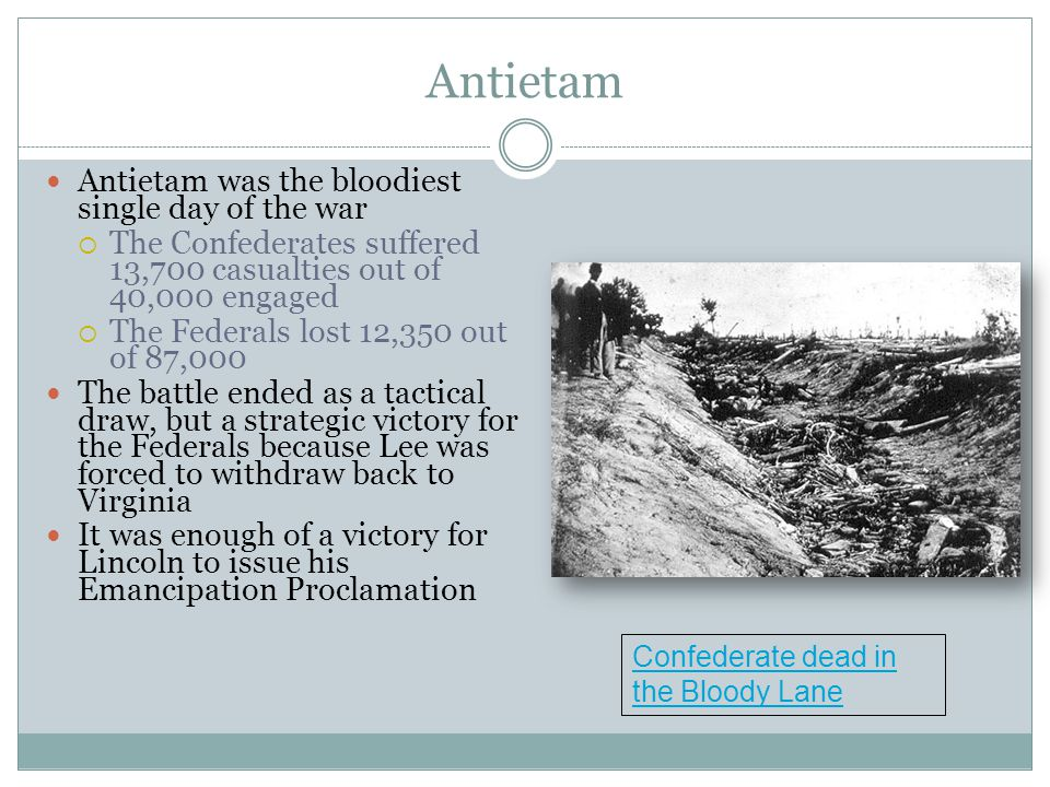 Antietam Antietam was the bloodiest single day of the war  The Confederates suffered 13,700 casualties out of 40,000 engaged  The Federals lost 12,350 out of 87,000 The battle ended as a tactical draw, but a strategic victory for the Federals because Lee was forced to withdraw back to Virginia It was enough of a victory for Lincoln to issue his Emancipation Proclamation Confederate dead in the Bloody Lane