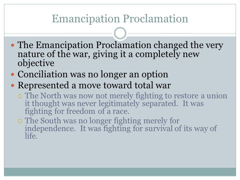 Emancipation Proclamation The Emancipation Proclamation changed the very nature of the war, giving it a completely new objective Conciliation was no longer an option Represented a move toward total war  The North was now not merely fighting to restore a union it thought was never legitimately separated.