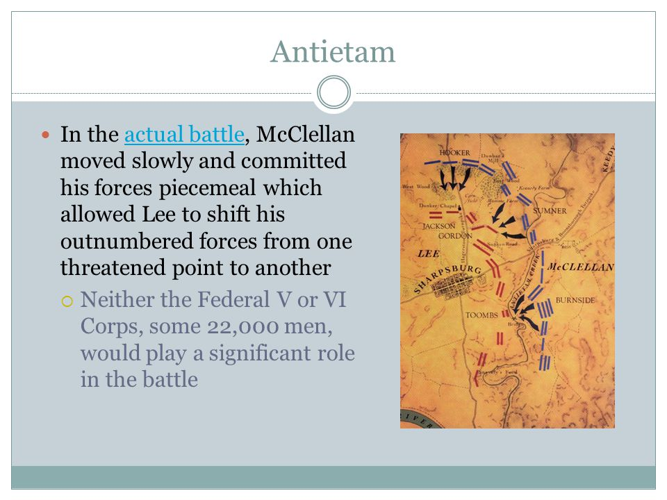 Antietam In the actual battle, McClellan moved slowly and committed his forces piecemeal which allowed Lee to shift his outnumbered forces from one threatened point to anotheractual battle  Neither the Federal V or VI Corps, some 22,000 men, would play a significant role in the battle