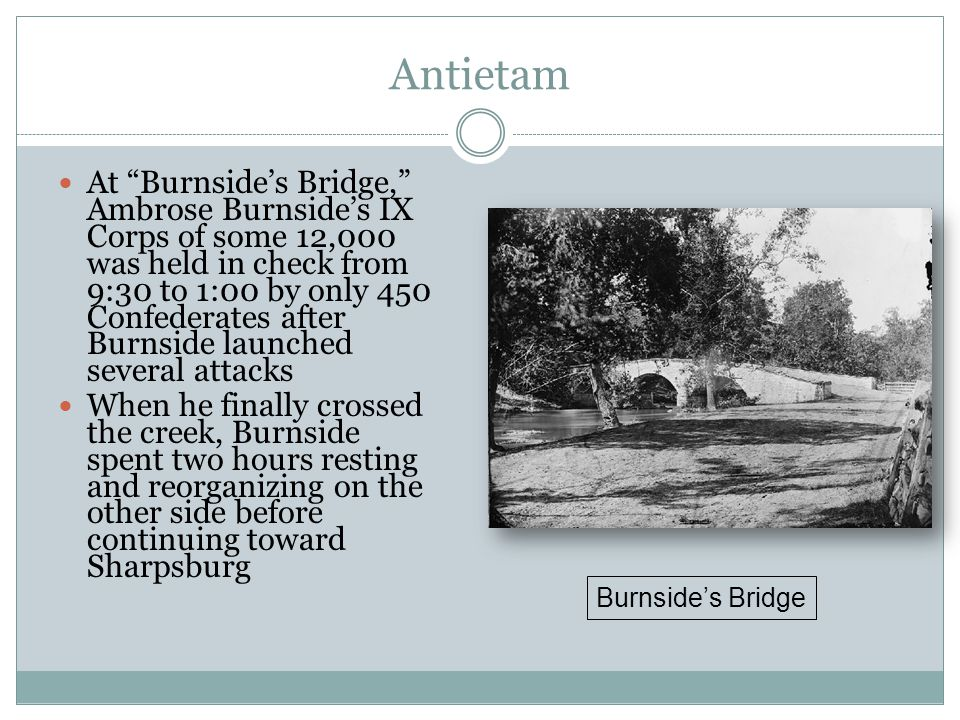 Antietam At Burnside's Bridge, Ambrose Burnside's IX Corps of some 12,000 was held in check from 9:30 to 1:00 by only 450 Confederates after Burnside launched several attacks When he finally crossed the creek, Burnside spent two hours resting and reorganizing on the other side before continuing toward Sharpsburg Burnside's Bridge