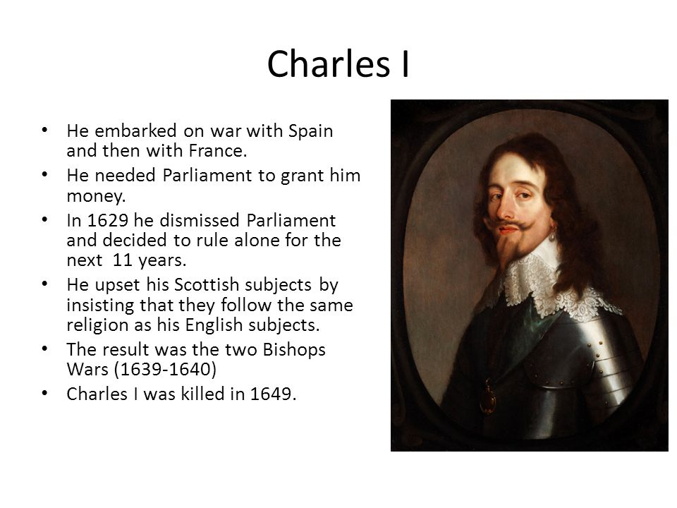 Charles I He embarked on war with Spain and then with France.