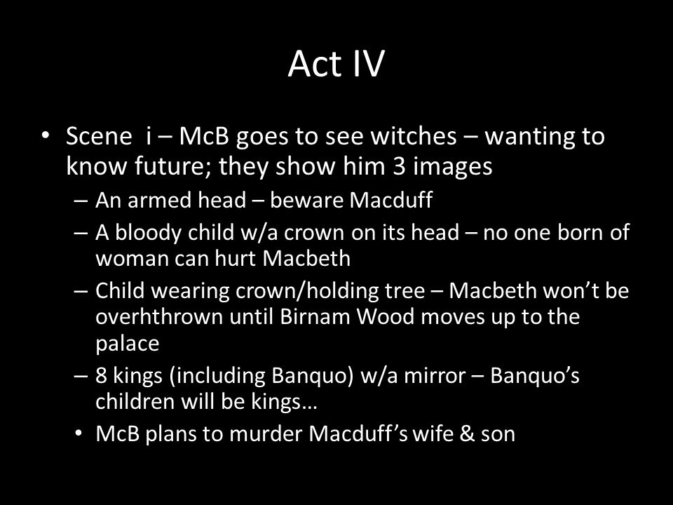 Act IV Scene i – McB goes to see witches – wanting to know future; they show him 3 images – An armed head – beware Macduff – A bloody child w/a crown on its head – no one born of woman can hurt Macbeth – Child wearing crown/holding tree – Macbeth won't be overhthrown until Birnam Wood moves up to the palace – 8 kings (including Banquo) w/a mirror – Banquo's children will be kings… McB plans to murder Macduff's wife & son