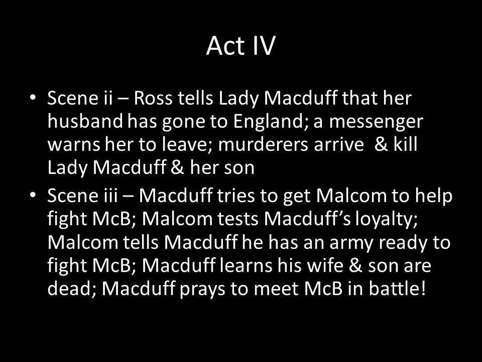 Act IV Scene ii – Ross tells Lady Macduff that her husband has gone to England; a messenger warns her to leave; murderers arrive & kill Lady Macduff & her son Scene iii – Macduff tries to get Malcom to help fight McB; Malcom tests Macduff's loyalty; Malcom tells Macduff he has an army ready to fight McB; Macduff learns his wife & son are dead; Macduff prays to meet McB in battle!
