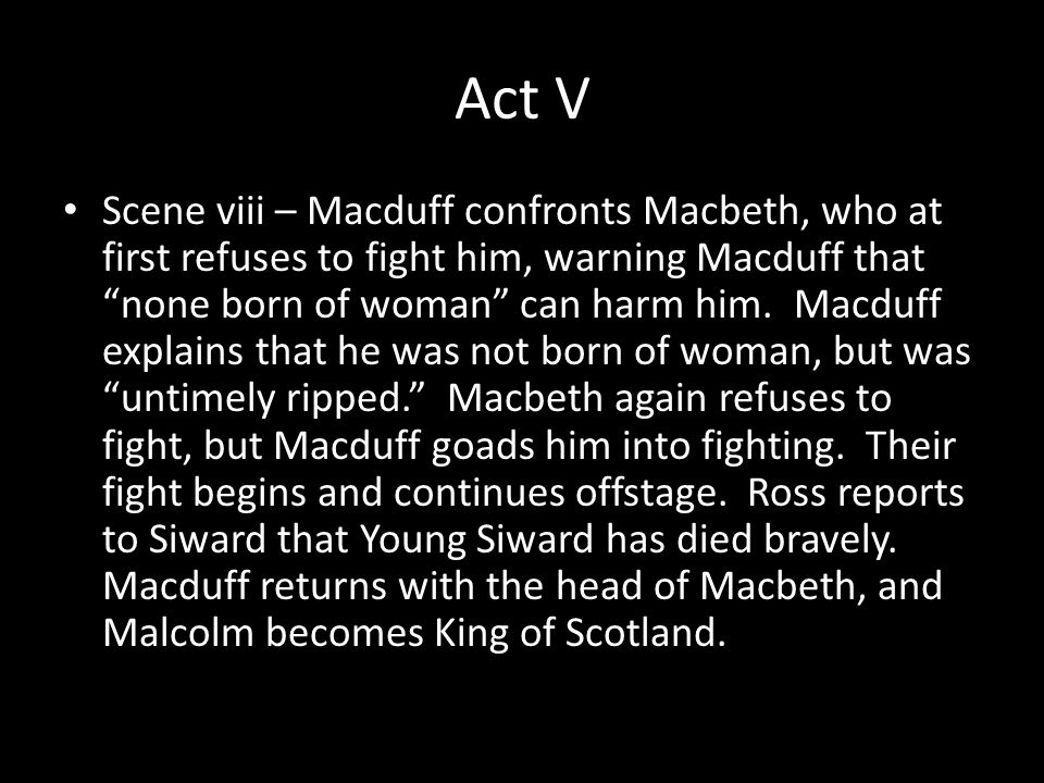 Act V Scene viii – Macduff confronts Macbeth, who at first refuses to fight him, warning Macduff that none born of woman can harm him.