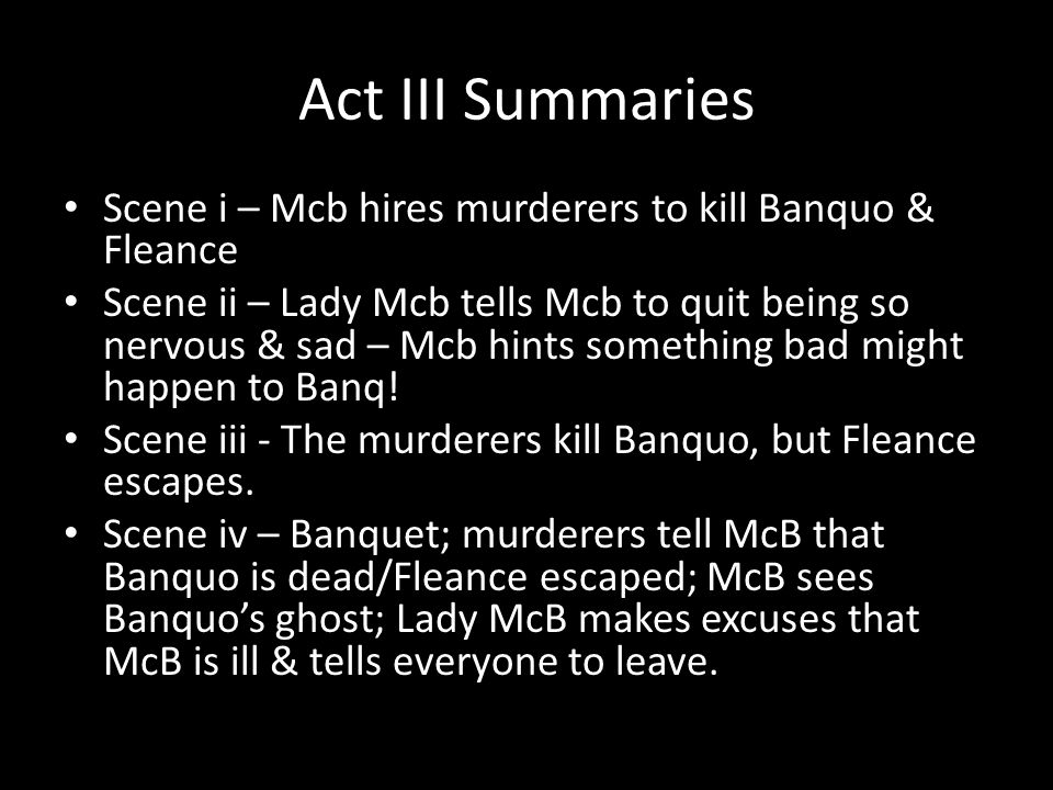 Act III Summaries Scene i – Mcb hires murderers to kill Banquo & Fleance Scene ii – Lady Mcb tells Mcb to quit being so nervous & sad – Mcb hints something bad might happen to Banq.