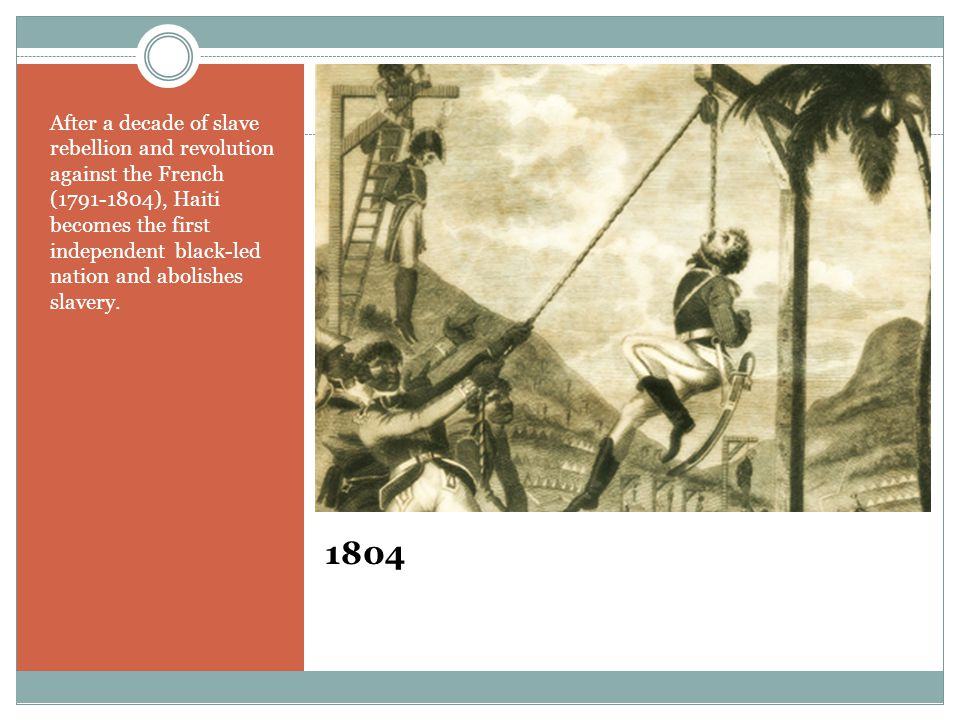 1804 After a decade of slave rebellion and revolution against the French (1791-1804), Haiti becomes the first independent black-led nation and abolish