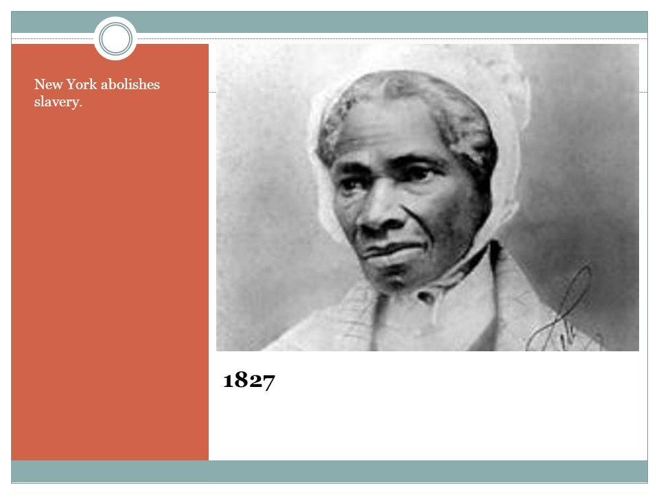 1827 New York abolishes slavery.