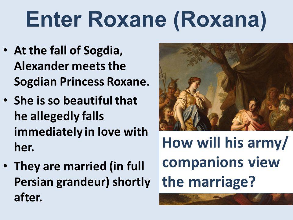 Enter Roxane (Roxana) At the fall of Sogdia, Alexander meets the Sogdian Princess Roxane.