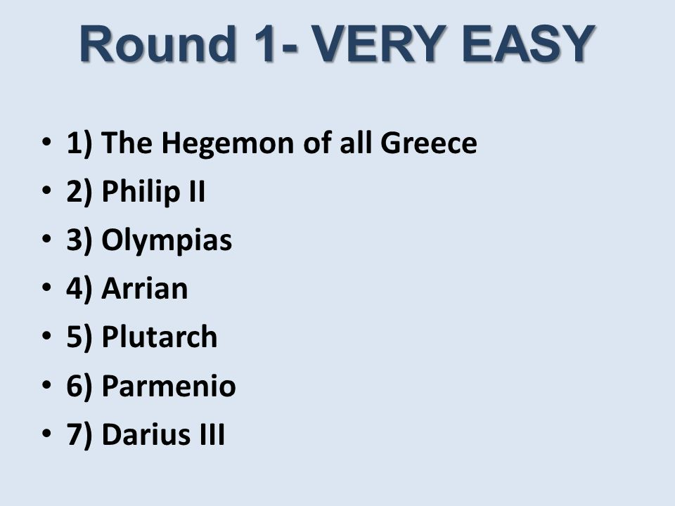 Round 1- VERY EASY 1) The Hegemon of all Greece 2) Philip II 3) Olympias 4) Arrian 5) Plutarch 6) Parmenio 7) Darius III