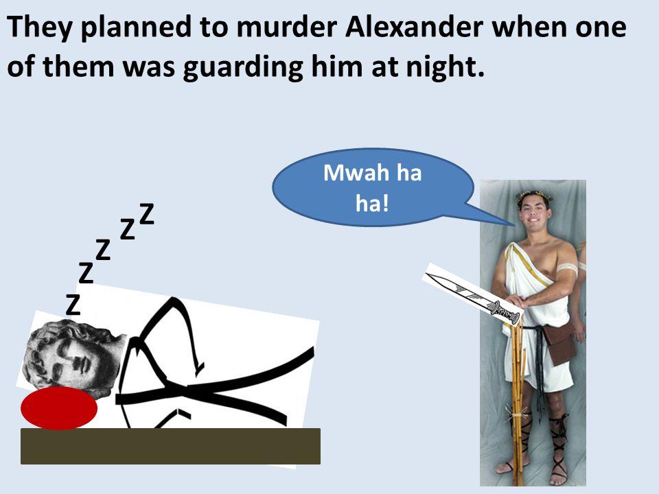 They planned to murder Alexander when one of them was guarding him at night. Z Z Z Z Z Mwah ha ha!