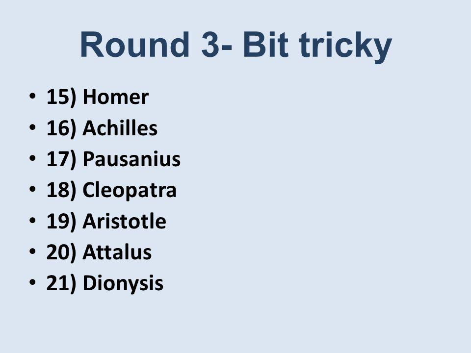 Round 3- Bit tricky 15) Homer 16) Achilles 17) Pausanius 18) Cleopatra 19) Aristotle 20) Attalus 21) Dionysis