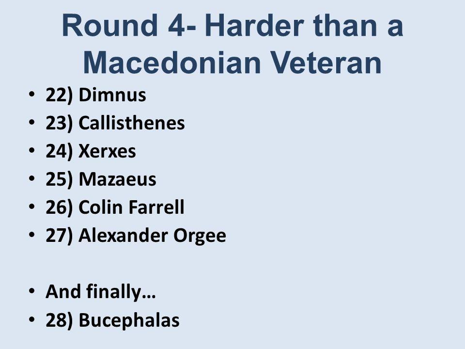 Round 4- Harder than a Macedonian Veteran 22) Dimnus 23) Callisthenes 24) Xerxes 25) Mazaeus 26) Colin Farrell 27) Alexander Orgee And finally… 28) Bucephalas