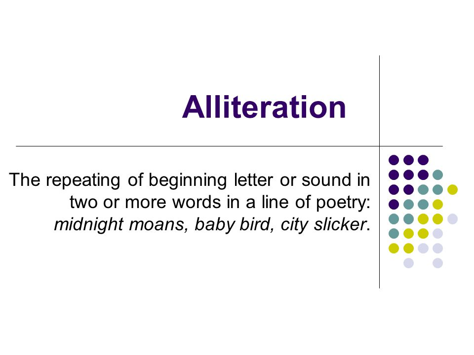 Alliteration The repeating of beginning letter or sound in two or more words in a line of poetry: midnight moans, baby bird, city slicker.
