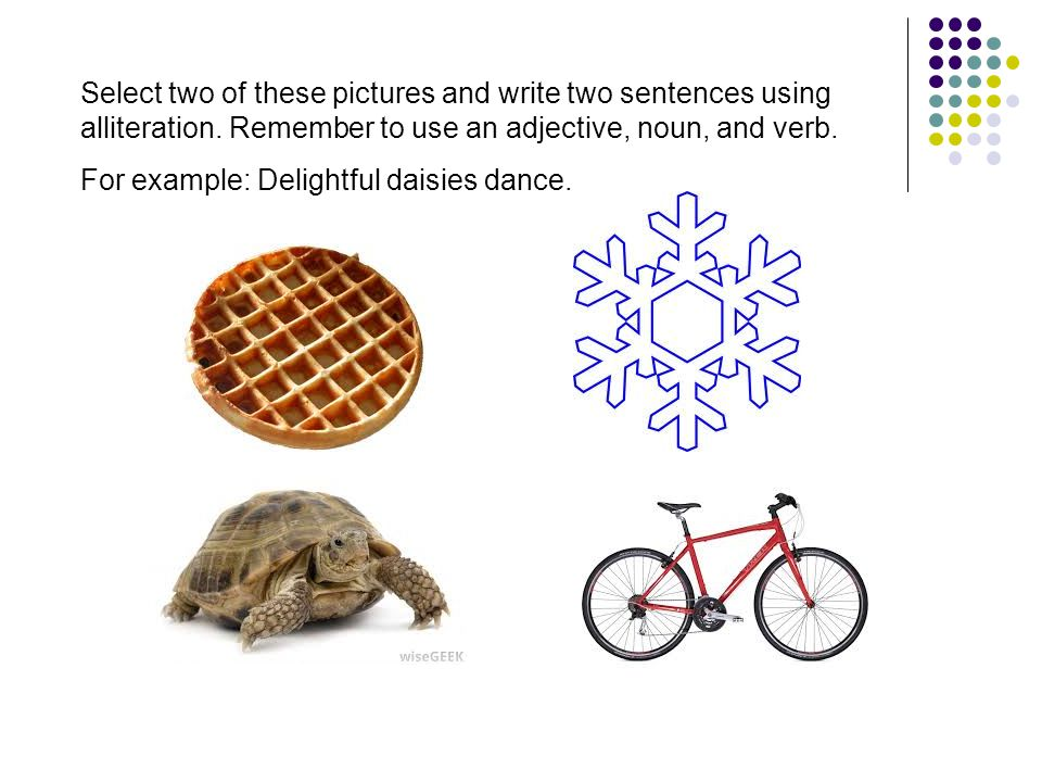 Select two of these pictures and write two sentences using alliteration.