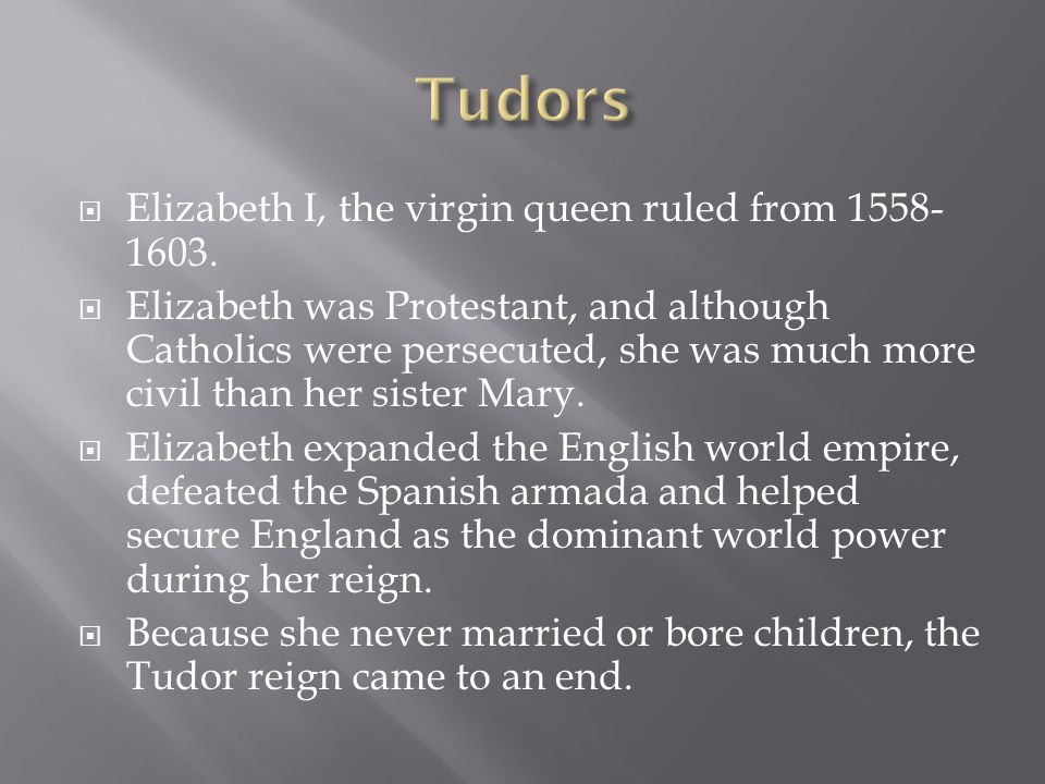  Elizabeth I, the virgin queen ruled from 1558- 1603.  Elizabeth was Protestant, and although Catholics were persecuted, she was much more civil tha