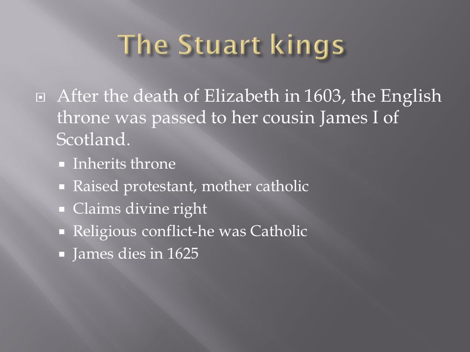  After the death of Elizabeth in 1603, the English throne was passed to her cousin James I of Scotland.  Inherits throne  Raised protestant, mother