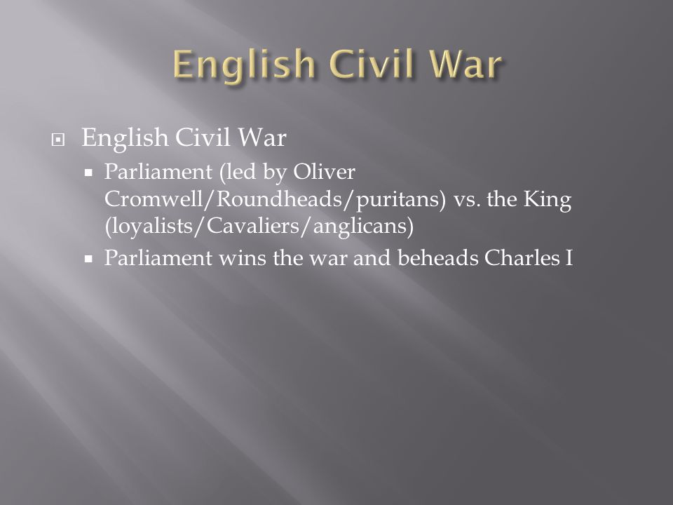  English Civil War  Parliament (led by Oliver Cromwell/Roundheads/puritans) vs.