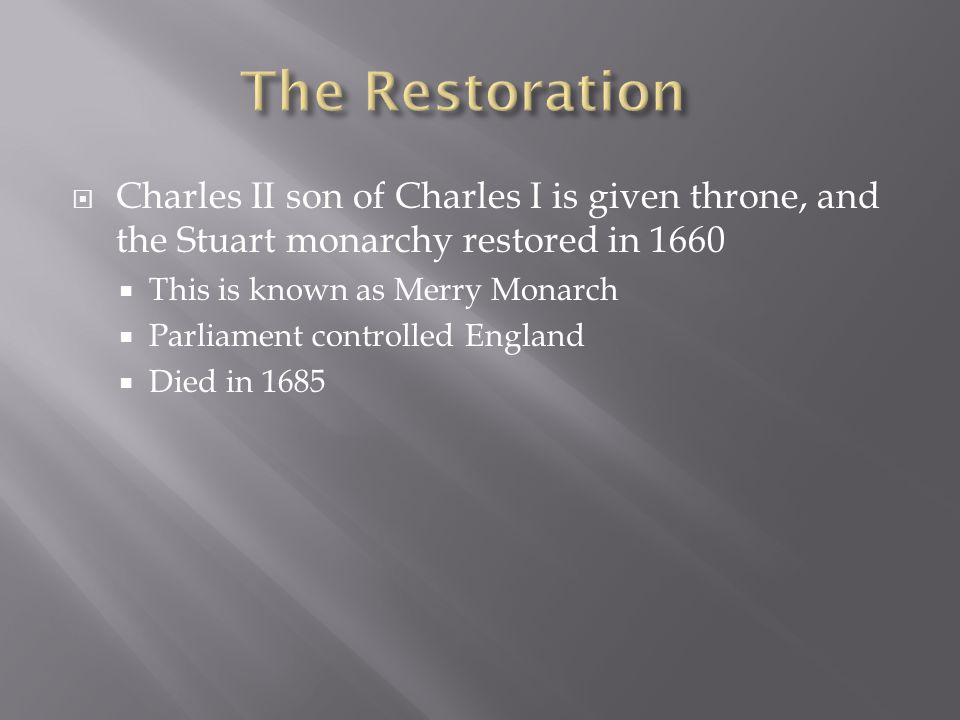  Charles II son of Charles I is given throne, and the Stuart monarchy restored in 1660  This is known as Merry Monarch  Parliament controlled England  Died in 1685