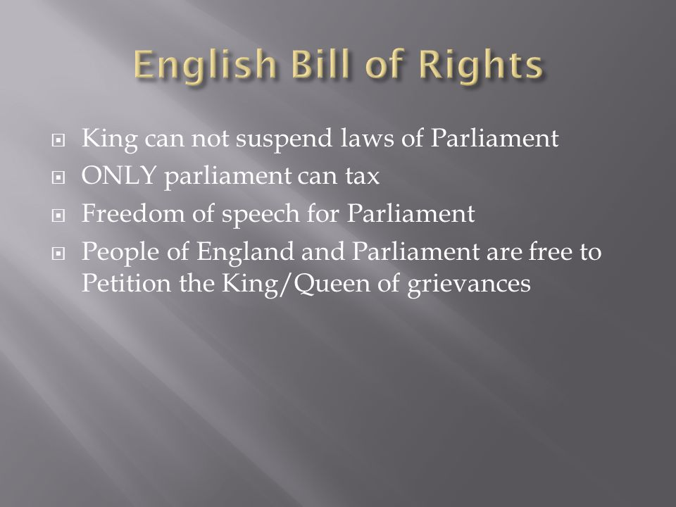  King can not suspend laws of Parliament  ONLY parliament can tax  Freedom of speech for Parliament  People of England and Parliament are free to Petition the King/Queen of grievances