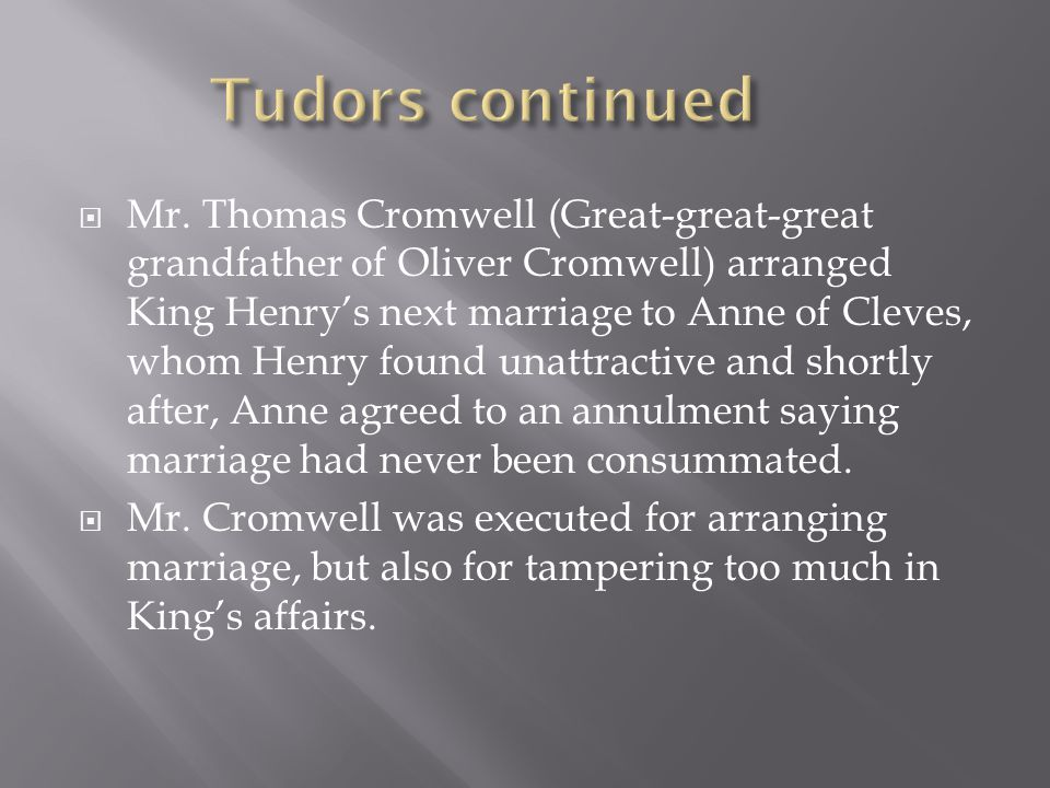  Mr. Thomas Cromwell (Great-great-great grandfather of Oliver Cromwell) arranged King Henry's next marriage to Anne of Cleves, whom Henry found unatt