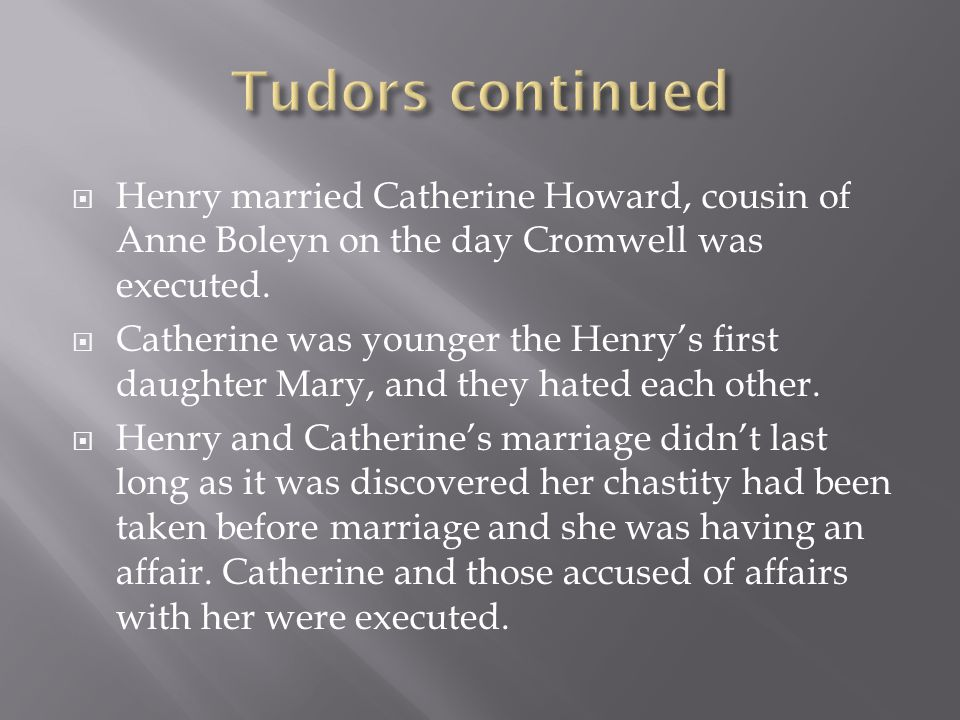  Henry married Catherine Howard, cousin of Anne Boleyn on the day Cromwell was executed.  Catherine was younger the Henry's first daughter Mary, and