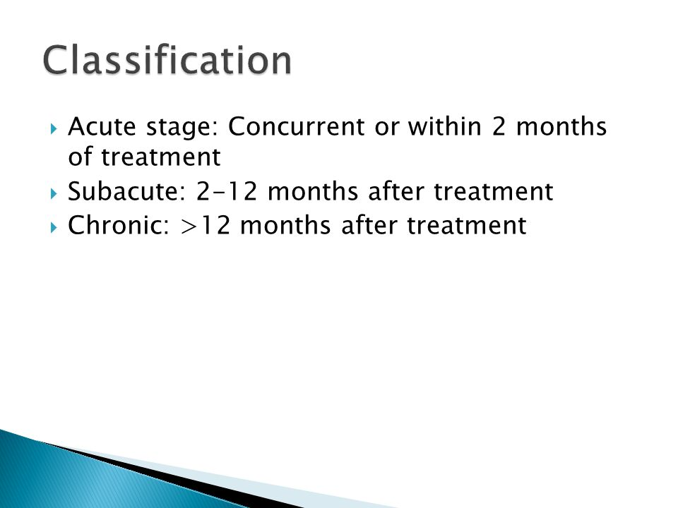  Acute stage: Concurrent or within 2 months of treatment  Subacute: 2-12 months after treatment  Chronic: >12 months after treatment