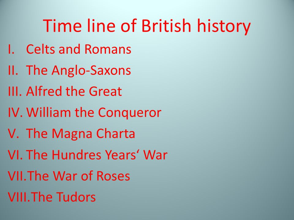 Time line of British history I.Celts and Romans II.The Anglo-Saxons III.Alfred the Great IV.William the Conqueror V.The Magna Charta VI.The Hundres Years' War VII.The War of Roses VIII.The Tudors