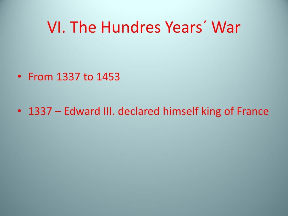 VI. The Hundres Years´ War From 1337 to 1453 1337 – Edward III. declared himself king of France