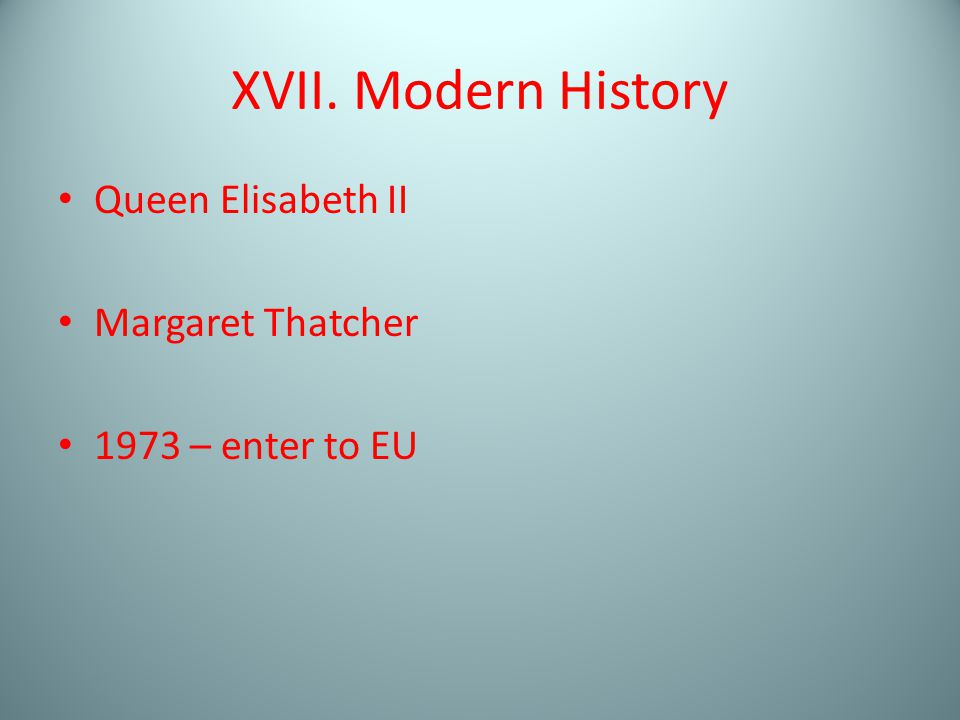 XVII. Modern History Queen Elisabeth II Margaret Thatcher 1973 – enter to EU