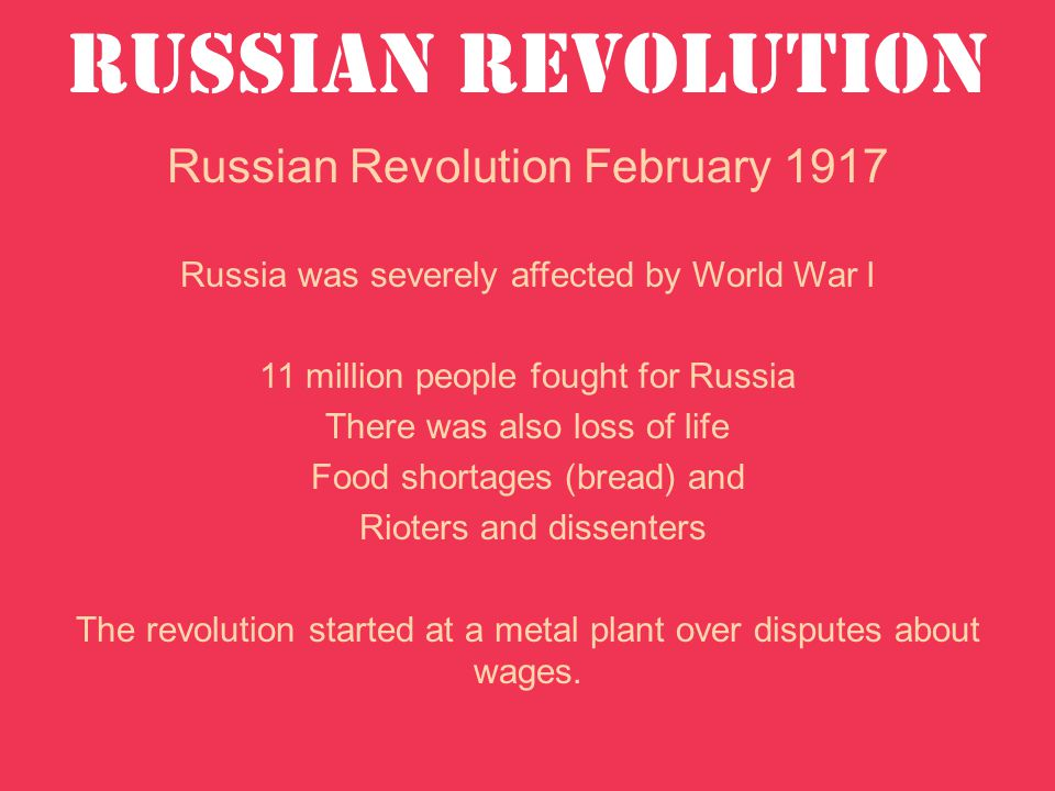 Russian Revolution Russian Revolution February 1917 Russia was severely affected by World War I 11 million people fought for Russia There was also loss of life Food shortages (bread) and Rioters and dissenters The revolution started at a metal plant over disputes about wages.