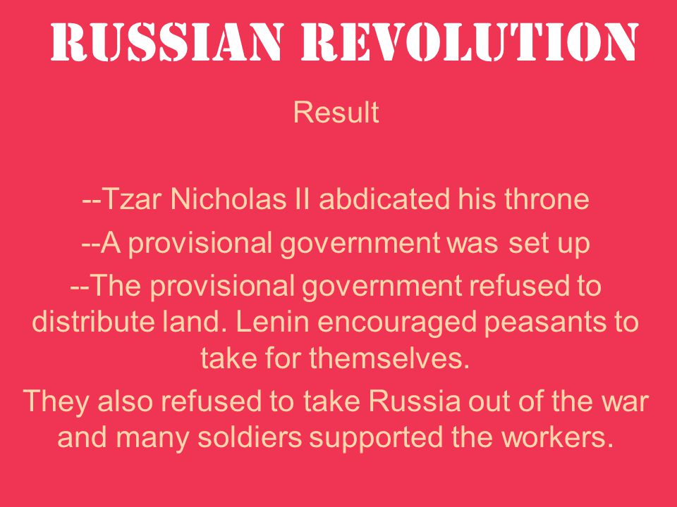 Russian Revolution Result --Tzar Nicholas II abdicated his throne --A provisional government was set up --The provisional government refused to distribute land.
