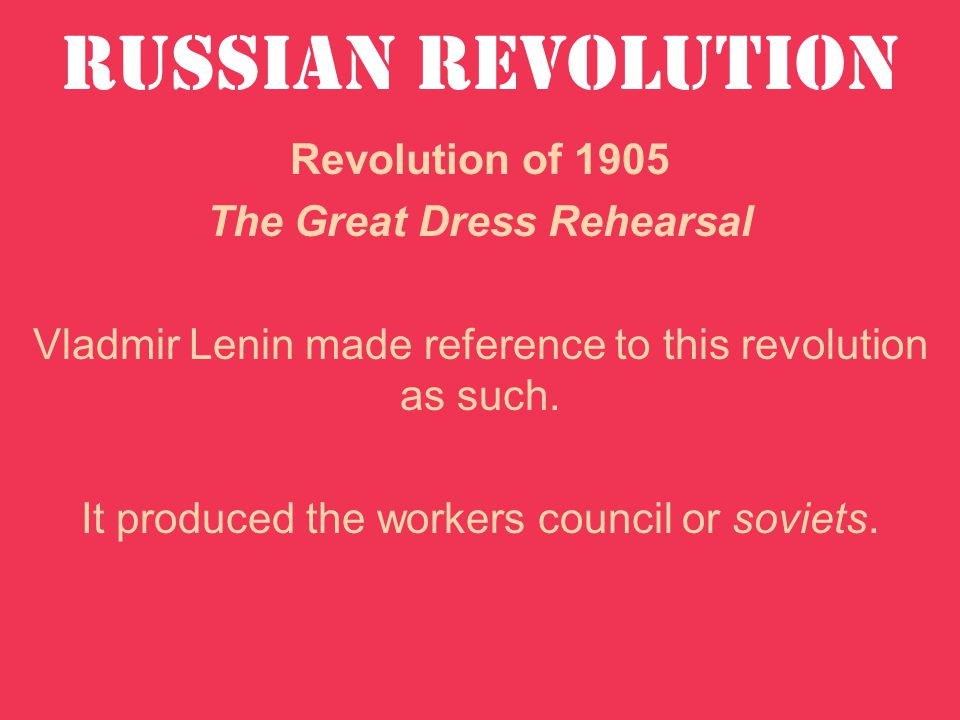 Revolution of 1905 The Great Dress Rehearsal Vladmir Lenin made reference to this revolution as such.