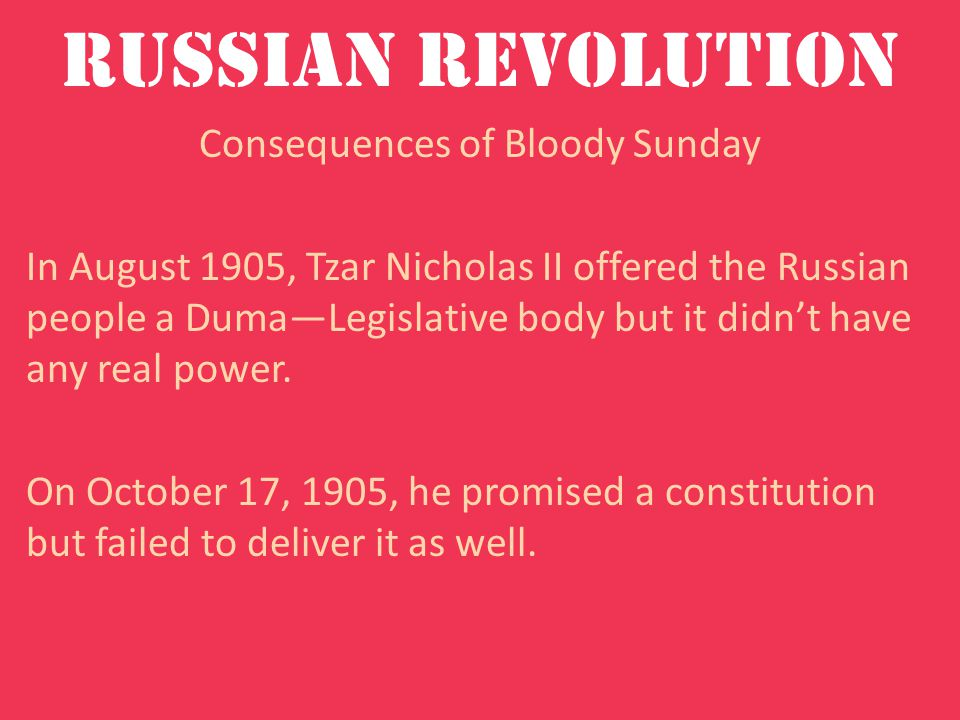 Russian Revolution Consequences of Bloody Sunday In August 1905, Tzar Nicholas II offered the Russian people a Duma—Legislative body but it didn't have any real power.