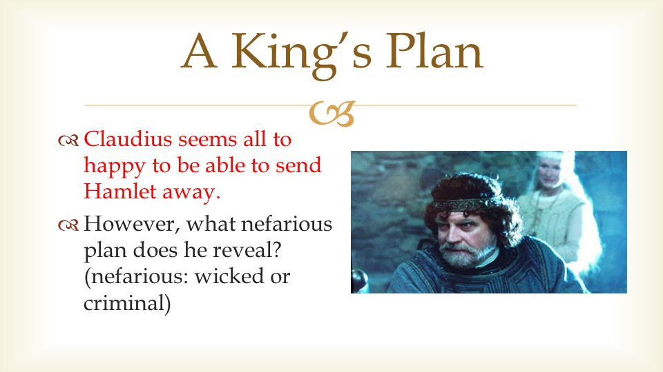   Claudius seems all to happy to be able to send Hamlet away.  However, what nefarious plan does he reveal? (nefarious: wicked or criminal) A King'