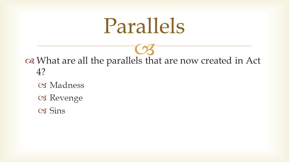   What are all the parallels that are now created in Act 4?  Madness  Revenge  Sins Parallels