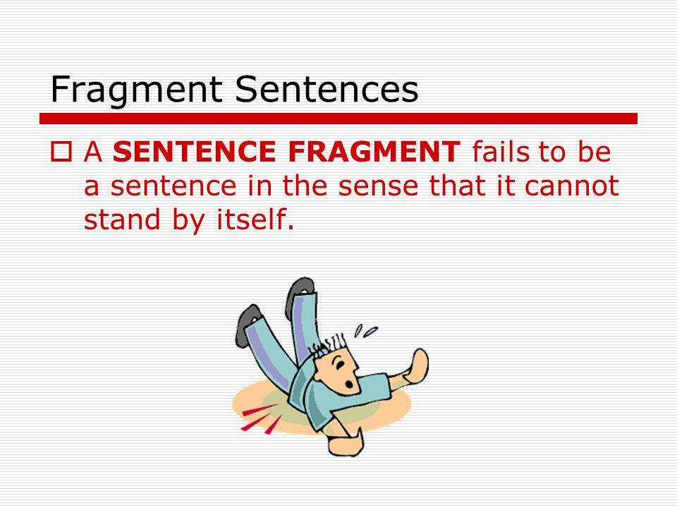 Fragment Sentences  A SENTENCE FRAGMENT fails to be a sentence in the sense that it cannot stand by itself.