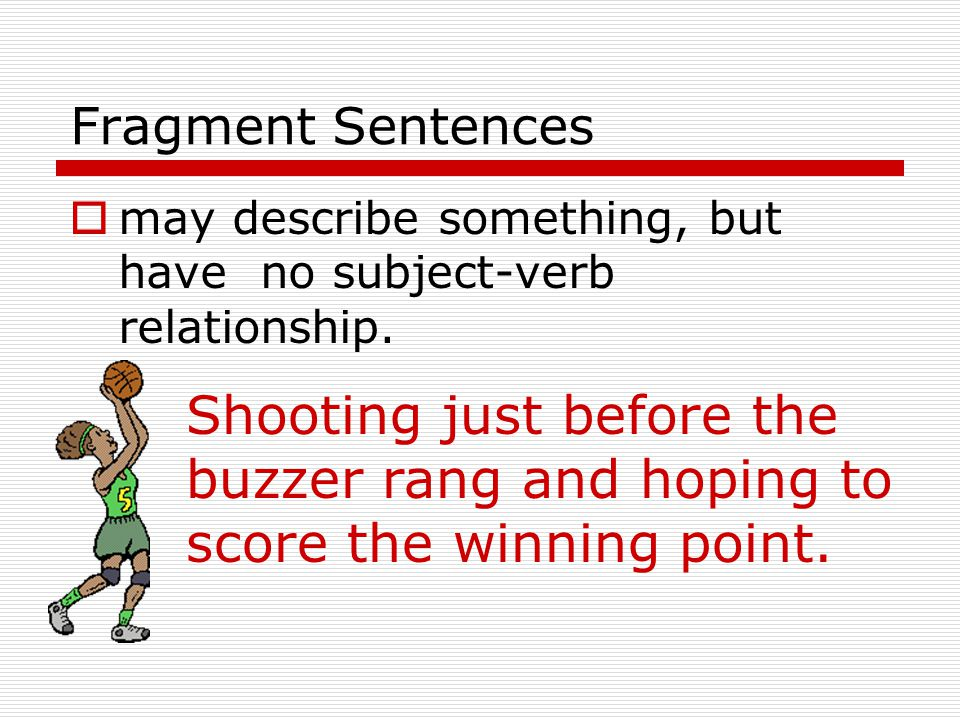 Fragment Sentences  may describe something, but have no subject-verb relationship.