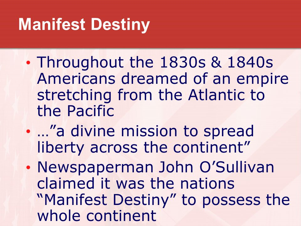 Manifest Destiny Throughout the 1830s & 1840s Americans dreamed of an empire stretching from the Atlantic to the Pacific … a divine mission to spread liberty across the continent Newspaperman John O'Sullivan claimed it was the nations Manifest Destiny to possess the whole continent