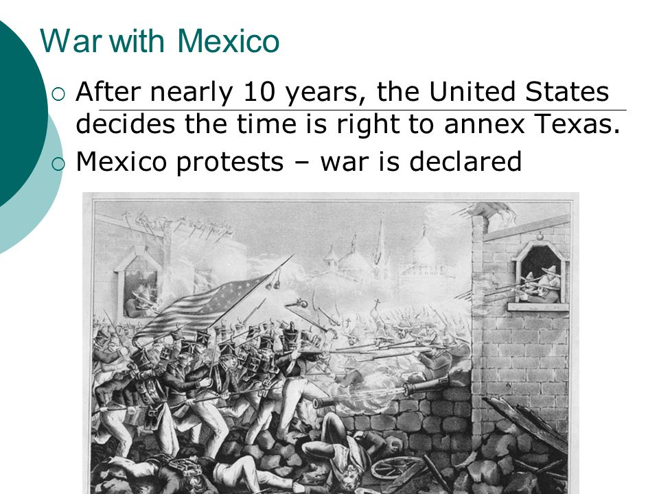 War with Mexico  After nearly 10 years, the United States decides the time is right to annex Texas.