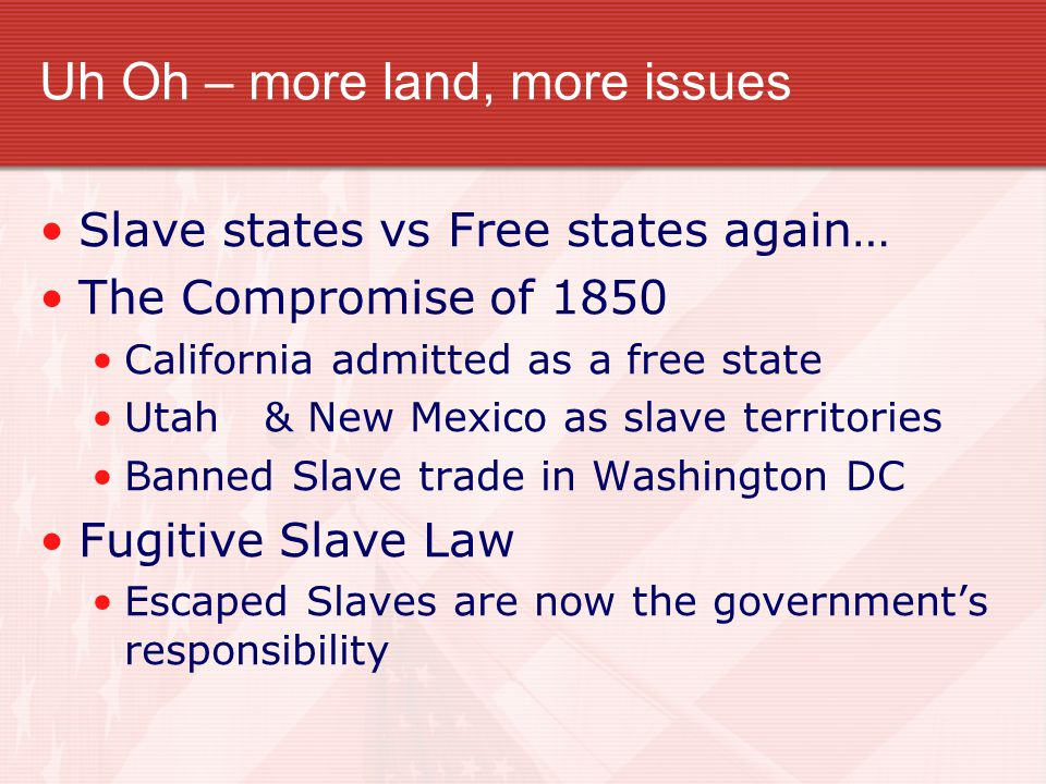 Uh Oh – more land, more issues Slave states vs Free states again… The Compromise of 1850 California admitted as a free state Utah & New Mexico as slave territories Banned Slave trade in Washington DC Fugitive Slave Law Escaped Slaves are now the government's responsibility