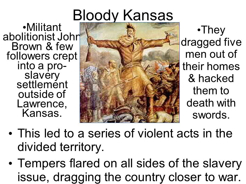 Bloody Kansas This led to a series of violent acts in the divided territory. Tempers flared on all sides of the slavery issue, dragging the country cl