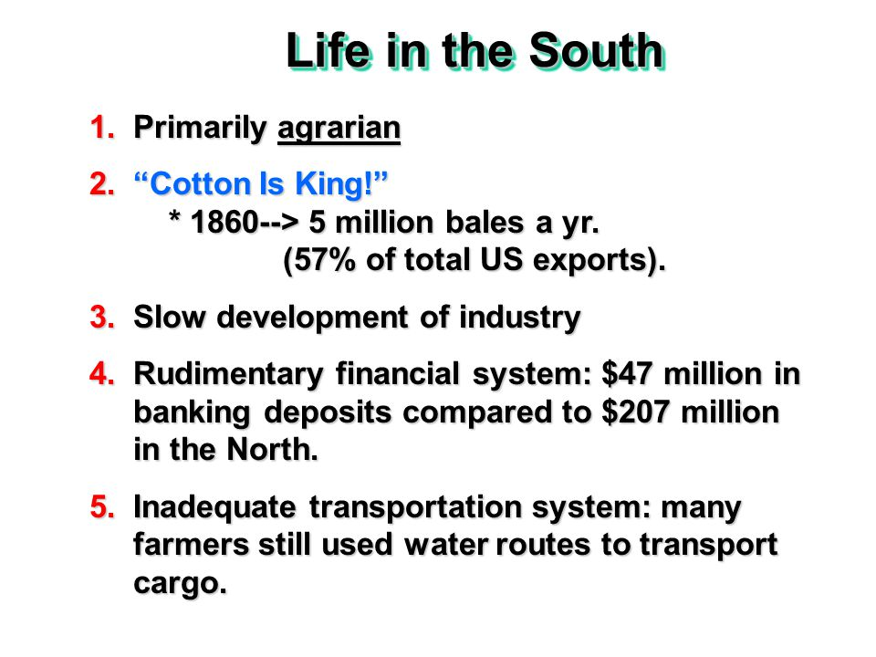 Life in the South 1.Primarily agrarian 2. Cotton Is King! * 1860--> 5 million bales a yr.