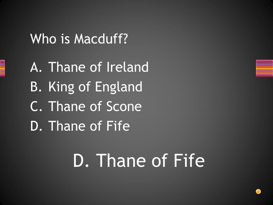 Who is Macduff A.Thane of Ireland B.King of England C.Thane of Scone D.Thane of Fife