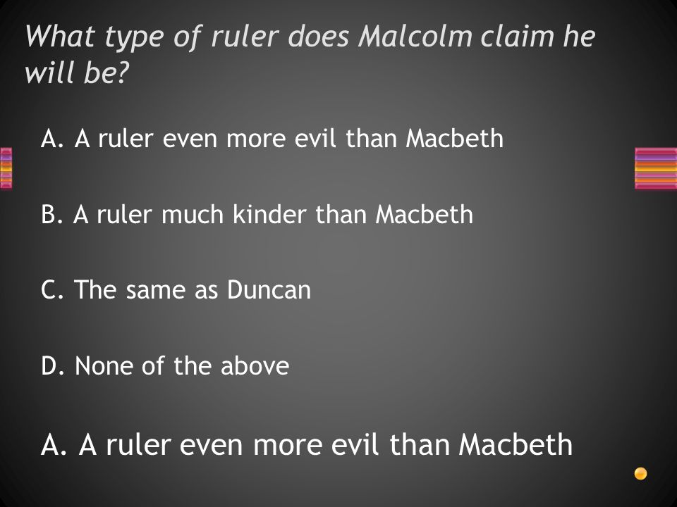 What type of ruler does Malcolm claim he will be. A.A ruler even more evil than Macbeth B.