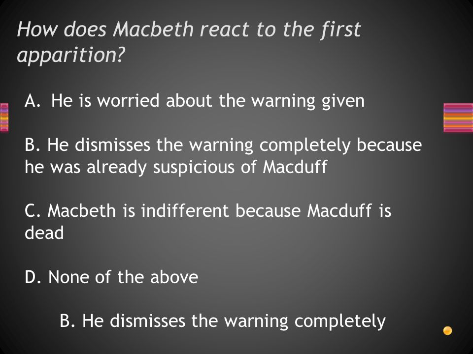 How does Macbeth react to the first apparition. A.He is worried about the warning given B.